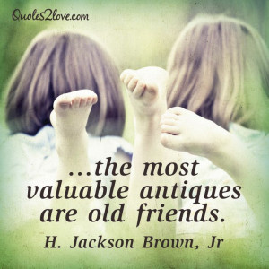 The most valuable antiques are old friends. H. Jackson Brown, Jr