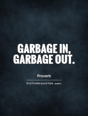 Garbage in, garbage out. Picture Quote #1