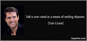 Talk is over-rated as a means of settling disputes. - Tom Cruise