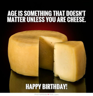 ... Quotes Age Quotes Growing Old Quotes Aging Quotes Cheese Quotes
