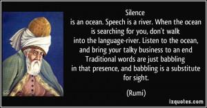 Silence is an ocean. Speech is a river. When the ocean is searching ...