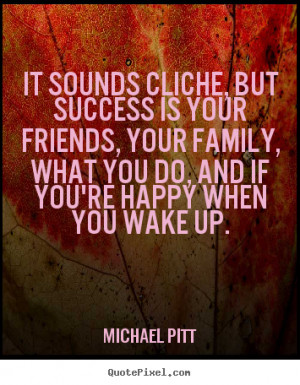 ... cliche, but success is your friends, your family,.. - Success quotes