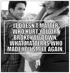 ... Hurt You Or Broke You Down, What Matters Is Who Made You Smile Again