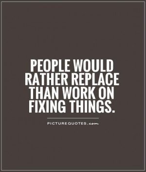 ... would rather replace than work on fixing things Picture Quote #1