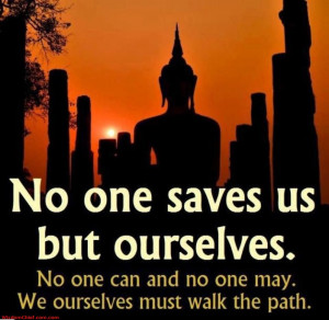 NO-ONE SAVES US BUT OURSELVES... - Buddha