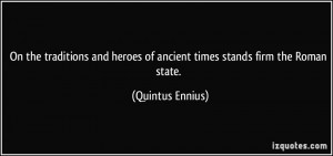 ... heroes of ancient times stands firm the Roman state. - Quintus Ennius