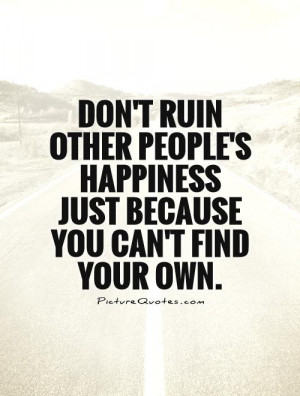 ... ruin other people's happiness just because you can't find your own