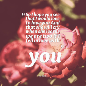 you see that i would love to love you and that she will cry when she ...