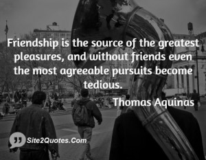 Friendship is the source of the greatest pleasures, and without ...