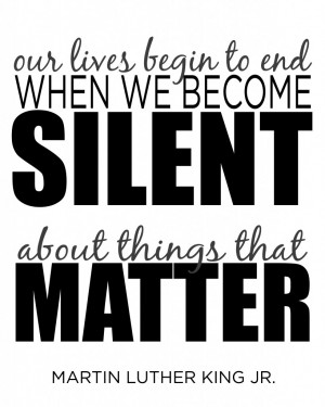 ... begin to end when we become silent about things that matter.