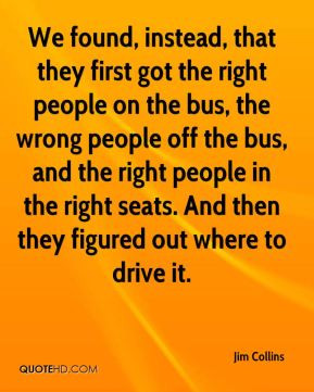 Jim Collins - We found, instead, that they first got the right people ...