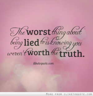... thing about being lied to is knowing you weren't worth the truth