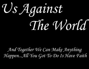 remember when you said that to me us against the world do you ...