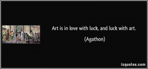 Art is in love with luck, and luck with art. - Agathon