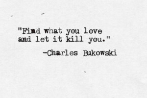 Find what you love and let it kill you. -Charles Bukowski