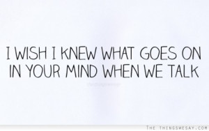 wish I knew what goes on in your mind when we talk