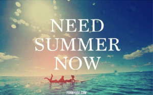 Need summer now - Inspirational And Motivational Quotes and Sayings