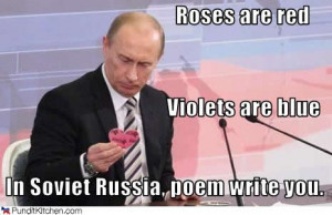 Roses are red Violets are blue In Soviet Russia, poem write you.