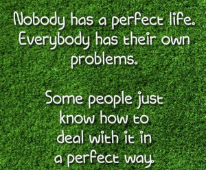 Nobody Has a Perfect Life. Everybody has their own problems. Some ...