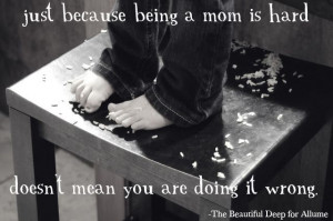 Just because being a mom is hard doesn't mean you are doing it wrong.