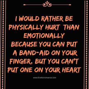 would rather be physically hurt than emotionally Because you can put ...