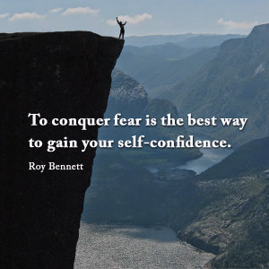 ... conquer fear is the best way to gain your self-confidence. Roy Bennett