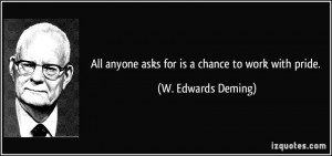 ... anyone asks for is a chance to work with pride. - W. Edwards Deming