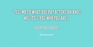 quote-Jose-Ortega-y-Gasset-tell-me-to-what-you-pay-attention-95184.png