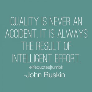 ... the result of intelligent effort. -John Ruskin #quality #quotes #life