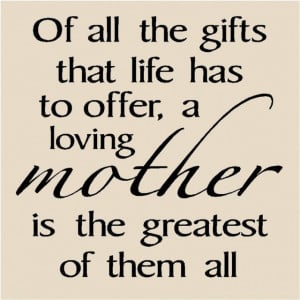 ... life has to offer, a loving mother is the greatest of them all