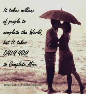 ... people to complete the world, but it takes only you to complete mine