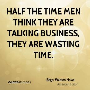 ... the time men think they are talking business, they are wasting time