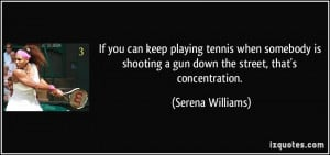 If you can keep playing tennis when somebody is shooting a gun down ...