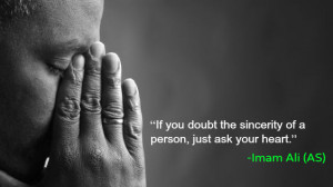... doubt the sincerity of a person, just ask your heart. -Imam Ali (AS