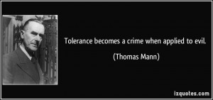 Tolerance becomes a crime when applied to evil. - Thomas Mann