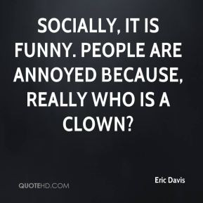 Eric Davis - Socially, it is funny. People are annoyed because, really ...