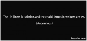 The I in illness is isolation, and the crucial letters in wellness are ...