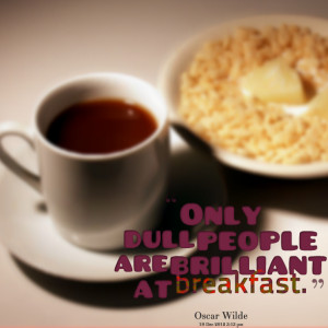 Quotes Picture: only dull people are brilliant at breakfast