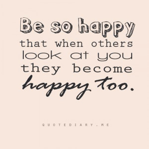 Be So Happy That When Others Look At You They Become Happy Too ...