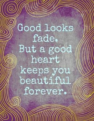 Good Looks Fade, But A Good Heart Keeps You Beautiful Forever: Quote ...