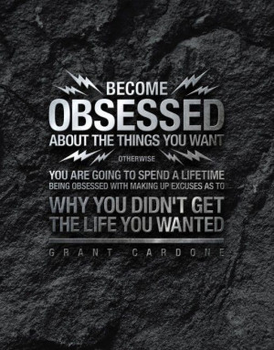 Become Obsessed About The Things You Want - grant cardone #quote #life