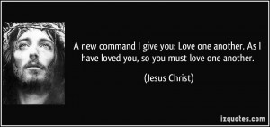 ... . As I have loved you, so you must love one another. - Jesus Christ