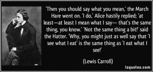 Then you should say what you mean,' the March Hare went on. 'I do ...