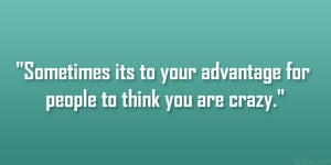 ... Sometimes its to your advantage for people to think you are crazy