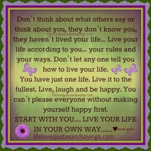 Live Your Life To The Fullest Sayings Live your own life .