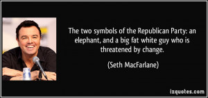 ... and a big fat white guy who is threatened by change. - Seth MacFarlane