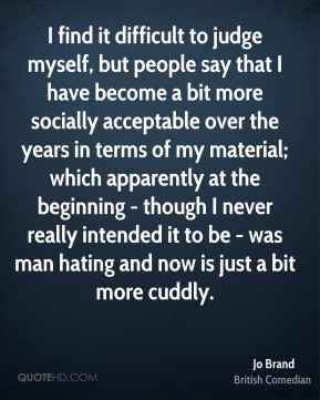Jo Brand - I find it difficult to judge myself, but people say that I ...