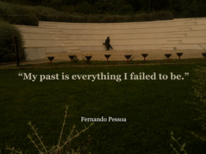 "My Past Is Everything I Failed To Be. "" - Fernando Pessoa"