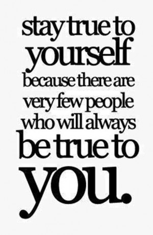 Stay true to yourself because there are very few people who will ...