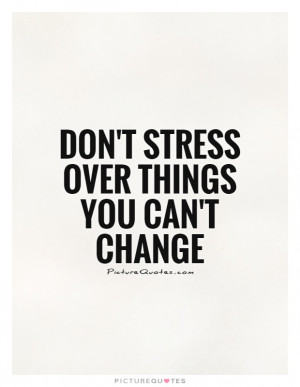 Don't stress over things you can't change Picture Quote #1